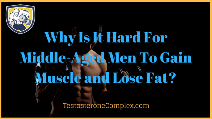 Why Is It Hard For Middle-Aged Men To Gain Muscle and Lose Fat -TestosteroneComplex.com